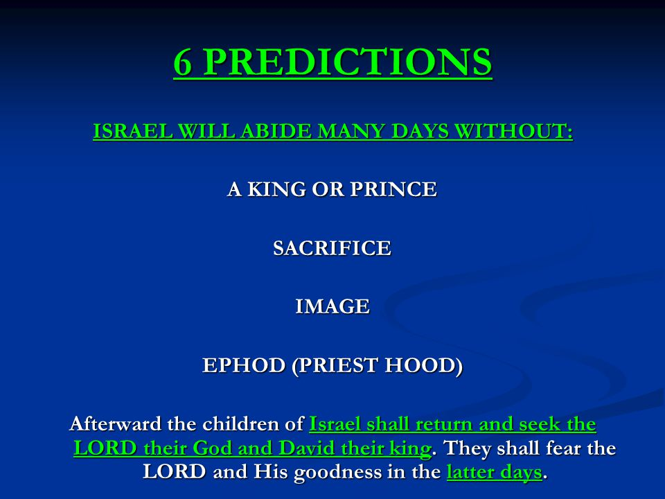 6 PREDICTIONS ISRAEL WILL ABIDE MANY DAYS WITHOUT: A KING OR PRINCE SACRIFICEIMAGE EPHOD (PRIEST HOOD) Afterward the children of Israel shall return and seek the LORD their God and David their king.