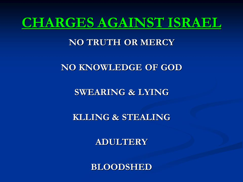 CHARGES AGAINST ISRAEL NO TRUTH OR MERCY NO KNOWLEDGE OF GOD SWEARING & LYING KLLING & STEALING ADULTERYBLOODSHED