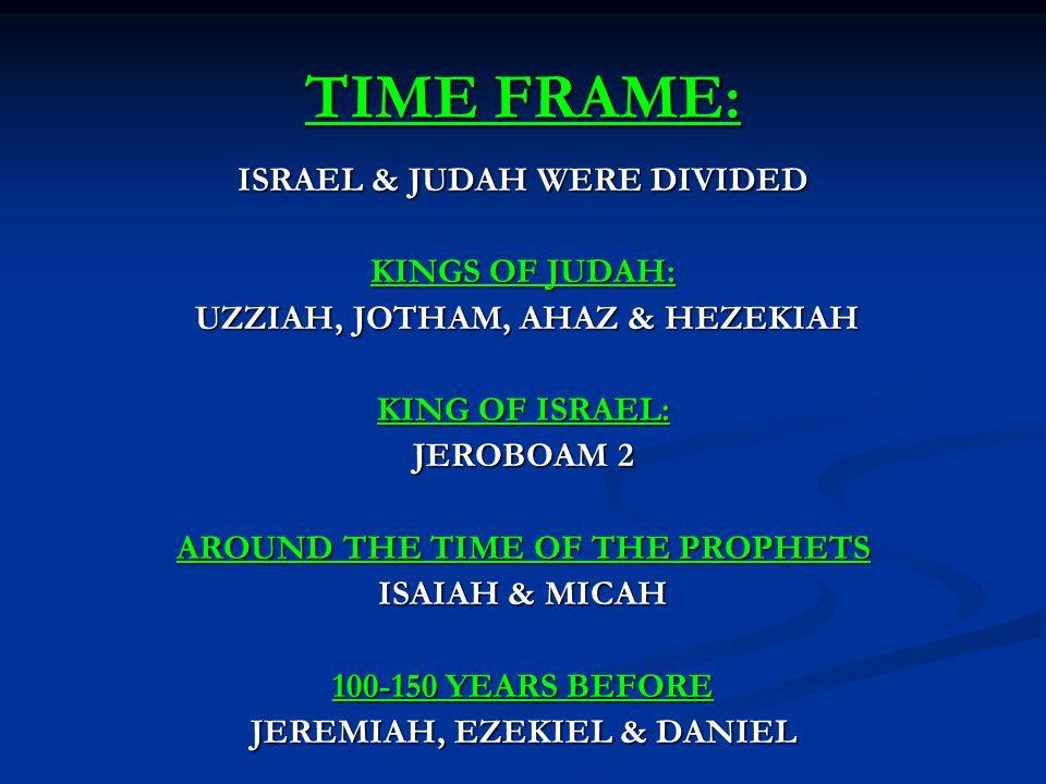 TIME FRAME: ISRAEL & JUDAH WERE DIVIDED KINGS OF JUDAH: UZZIAH, JOTHAM, AHAZ & HEZEKIAH UZZIAH, JOTHAM, AHAZ & HEZEKIAH KING OF ISRAEL: JEROBOAM 2 AROUND THE TIME OF THE PROPHETS ISAIAH & MICAH 100-150 YEARS BEFORE JEREMIAH, EZEKIEL & DANIEL
