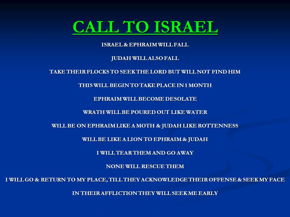 CALL TO ISRAEL ISRAEL & EPHRAIM WILL FALL JUDAH WILL ALSO FALL TAKE THEIR FLOCKS TO SEEK THE LORD BUT WILL NOT FIND HIM THIS WILL BEGIN TO TAKE PLACE IN 1 MONTH EPHRAIM WILL BECOME DESOLATE WRATH WILL BE POURED OUT LIKE WATER WILL BE ON EPHRAIM LIKE A MOTH & JUDAH LIKE ROTTENNESS WILL BE LIKE A LION TO EPHRAIM & JUDAH I WILL TEAR THEM AND GO AWAY NONE WILL RESCUE THEM I WILL GO & RETURN TO MY PLACE, TILL THEY ACKNOWLEDGE THEIR OFFENSE & SEEK MY FACE IN THEIR AFFLICTION THEY WILL SEEK ME EARLY