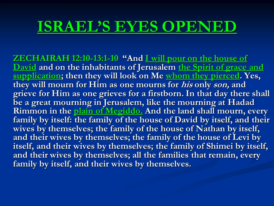 ISRAEL'S EYES OPENED ZECHAIRAH 12:10-13:1-10 And I will pour on the house of David and on the inhabitants of Jerusalem the Spirit of grace and supplication; then they will look on Me whom they pierced.