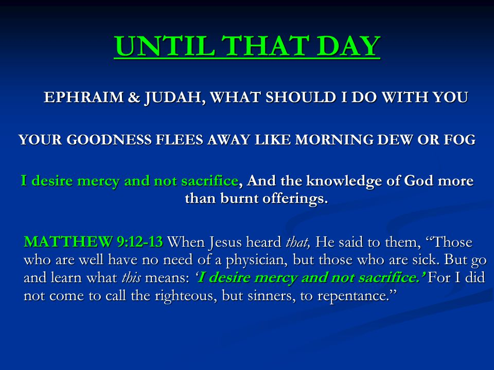 UNTIL THAT DAY EPHRAIM & JUDAH, WHAT SHOULD I DO WITH YOU YOUR GOODNESS FLEES AWAY LIKE MORNING DEW OR FOG I desire mercy and not sacrifice, And the knowledge of God more than burnt offerings.