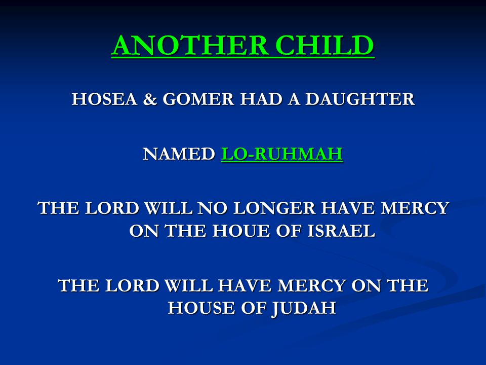 ANOTHER CHILD HOSEA & GOMER HAD A DAUGHTER NAMED LO-RUHMAH THE LORD WILL NO LONGER HAVE MERCY ON THE HOUE OF ISRAEL THE LORD WILL HAVE MERCY ON THE HOUSE OF JUDAH