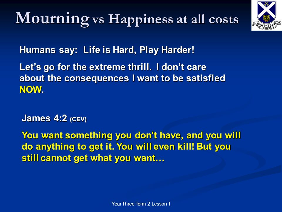 Year Three Term 2 Lesson 1 Mourning vs Happiness at all costs Humans say: Life is Hard, Play Harder.