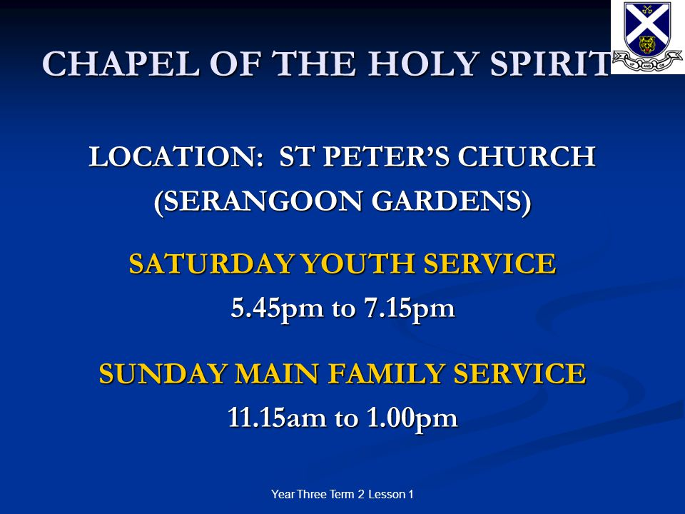 Year Three Term 2 Lesson 1 CHAPEL OF THE HOLY SPIRIT LOCATION: ST PETER'S CHURCH (SERANGOON GARDENS) SATURDAY YOUTH SERVICE 5.45pm to 7.15pm SUNDAY MAIN FAMILY SERVICE 11.15am to 1.00pm