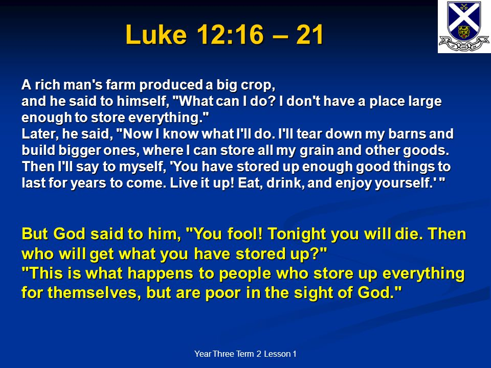 Year Three Term 2 Lesson 1 Luke 12:16 – 21 A rich man's farm produced a big crop, and he said to himself,