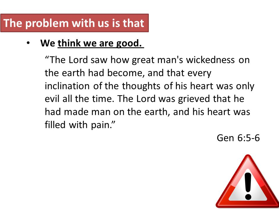The problem with us is that We think we are good.