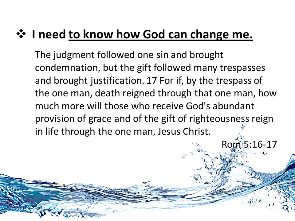  I need to know how God can change me. The judgment followed one sin and brought condemnation, but the gift followed many trespasses and brought just