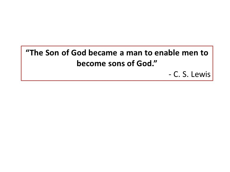 """The Son of God became a man to enable men to become sons of God."" - C. S. Lewis"