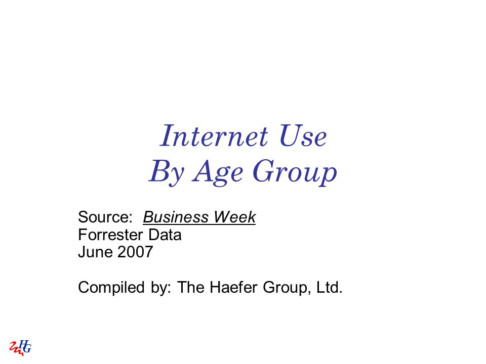 H G Internet Use By Age Group Source: Business Week Forrester Data June 2007 Compiled by: The Haefer Group, Ltd.