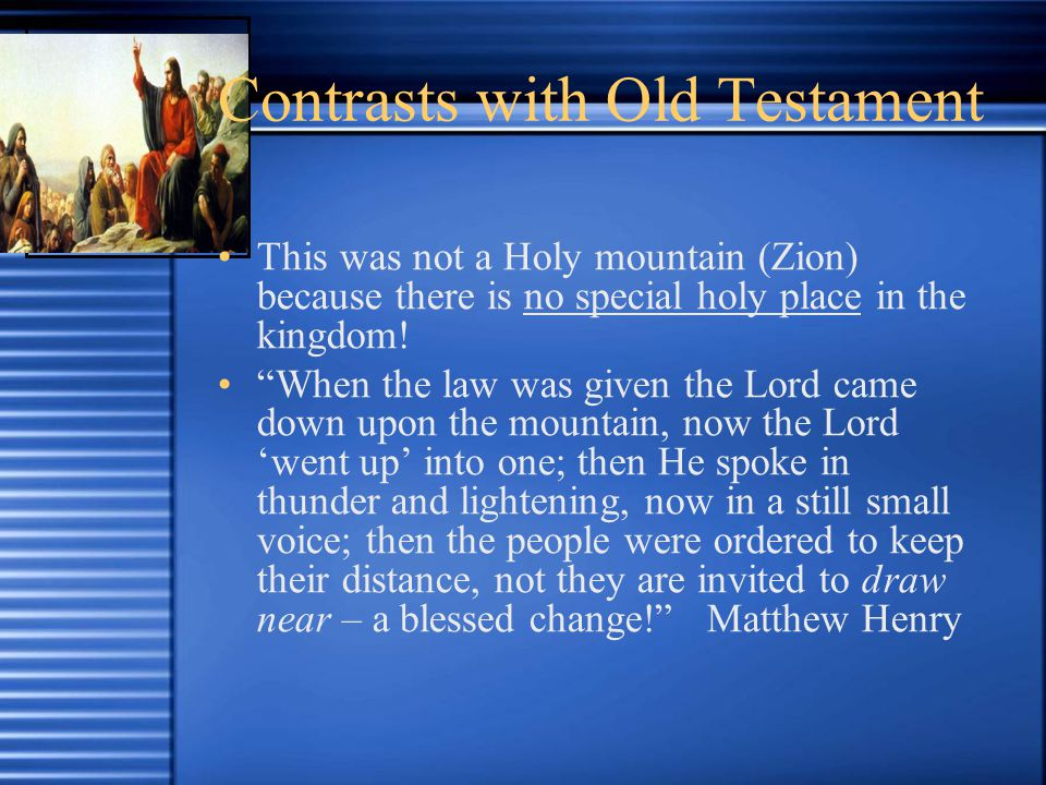 Contrasts with Old Testament This was not a Holy mountain (Zion) because there is no special holy place in the kingdom.