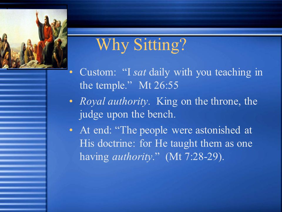 Why Sitting. Custom: I sat daily with you teaching in the temple. Mt 26:55 Royal authority.
