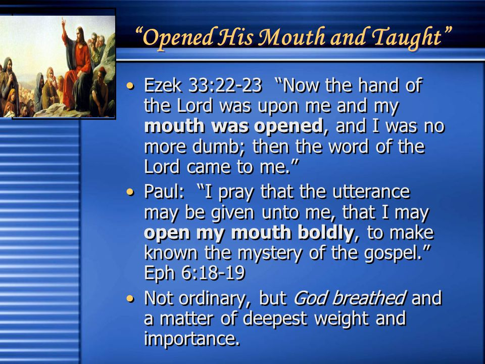 Opened His Mouth and Taught Ezek 33:22-23 Now the hand of the Lord was upon me and my mouth was opened, and I was no more dumb; then the word of the Lord came to me. Paul: I pray that the utterance may be given unto me, that I may open my mouth boldly, to make known the mystery of the gospel. Eph 6:18-19 Not ordinary, but God breathed and a matter of deepest weight and importance.