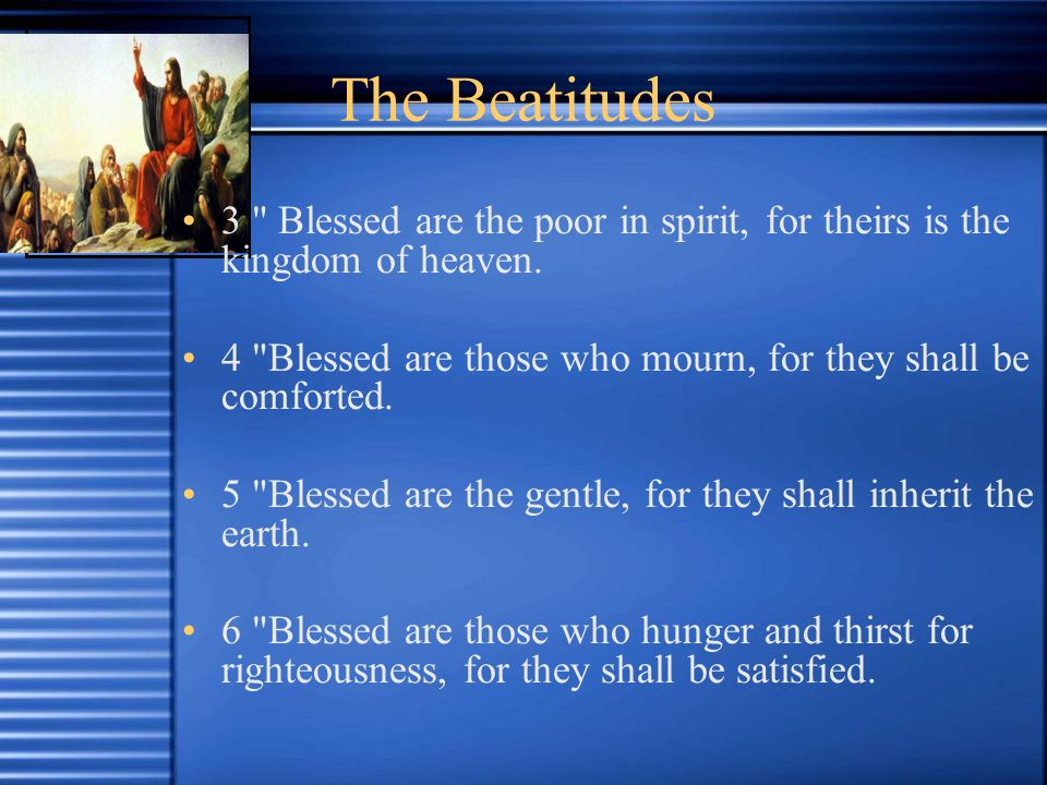 The Beatitudes 3 Blessed are the poor in spirit, for theirs is the kingdom of heaven.