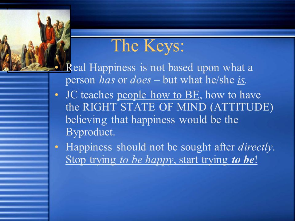 The Keys: Real Happiness is not based upon what a person has or does – but what he/she is.