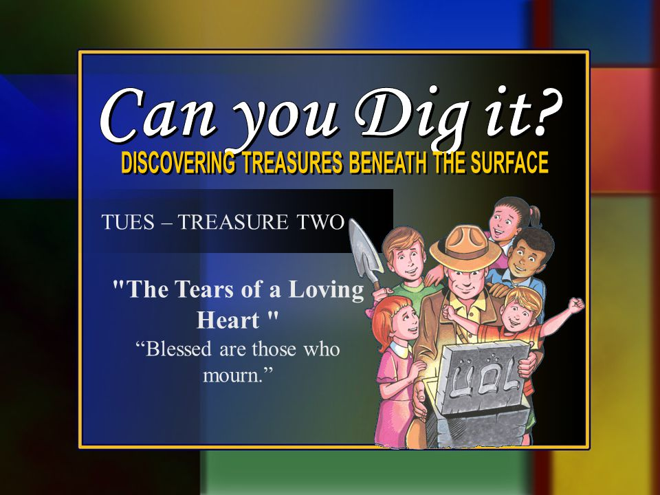 TUES – TREASURE TWO The Tears of a Loving Heart Blessed are those who mourn.