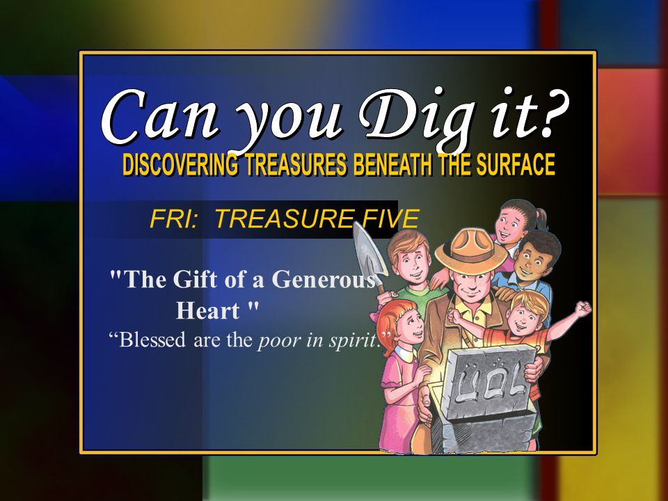 FRI: TREASURE FIVE The Gift of a Generous Heart Blessed are the poor in spirit.