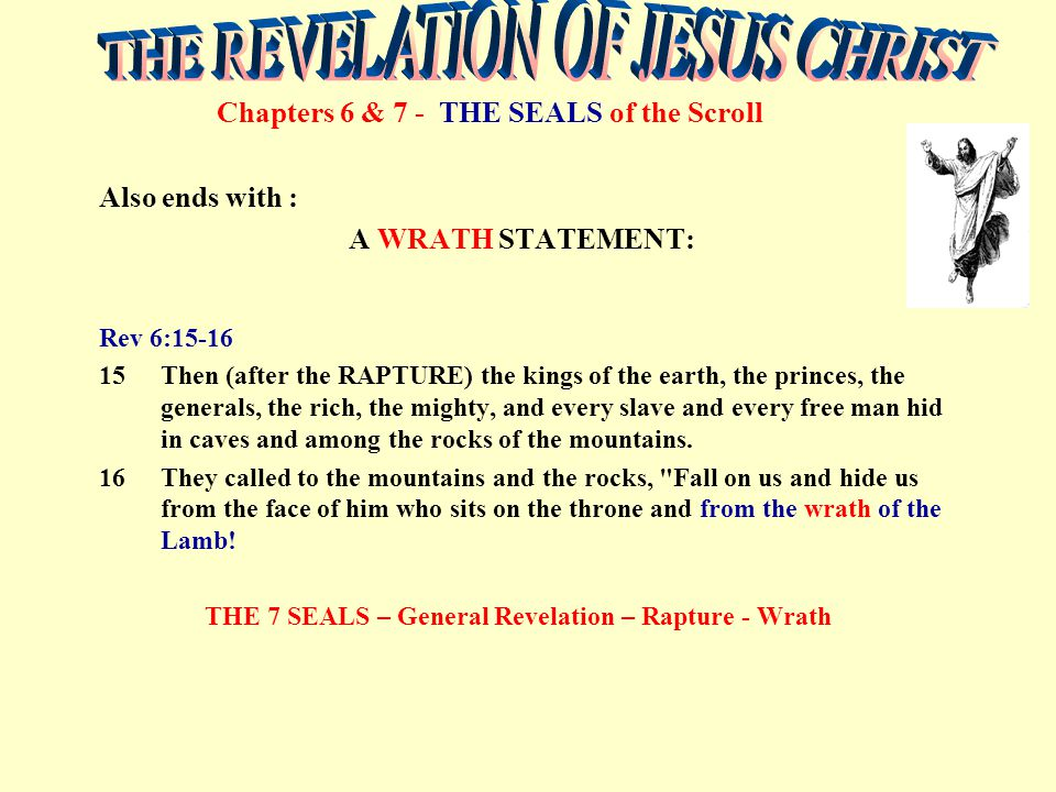 Chapters 6 & 7 - THE SEALS of the Scroll Also ends with : A WRATH STATEMENT: Rev 6:15-16 15Then (after the RAPTURE) the kings of the earth, the prince