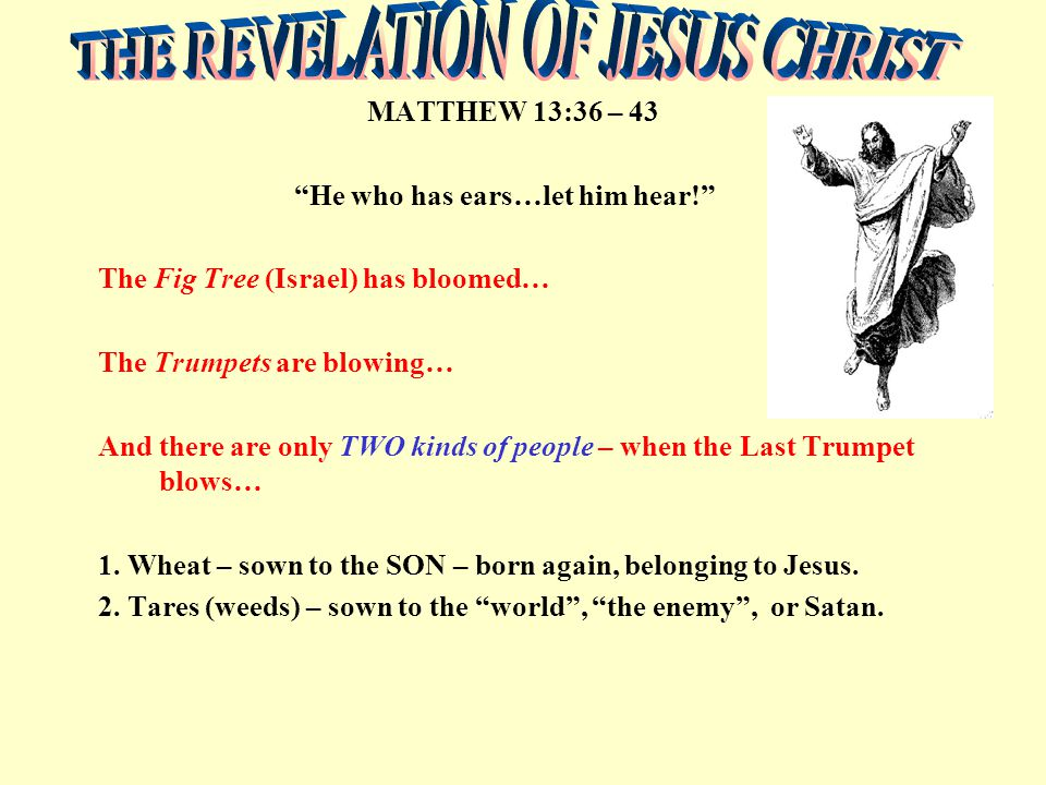 MATTHEW 13:36 – 43 He who has ears…let him hear! The Fig Tree (Israel) has bloomed… The Trumpets are blowing… And there are only TWO kinds of people – when the Last Trumpet blows… 1.
