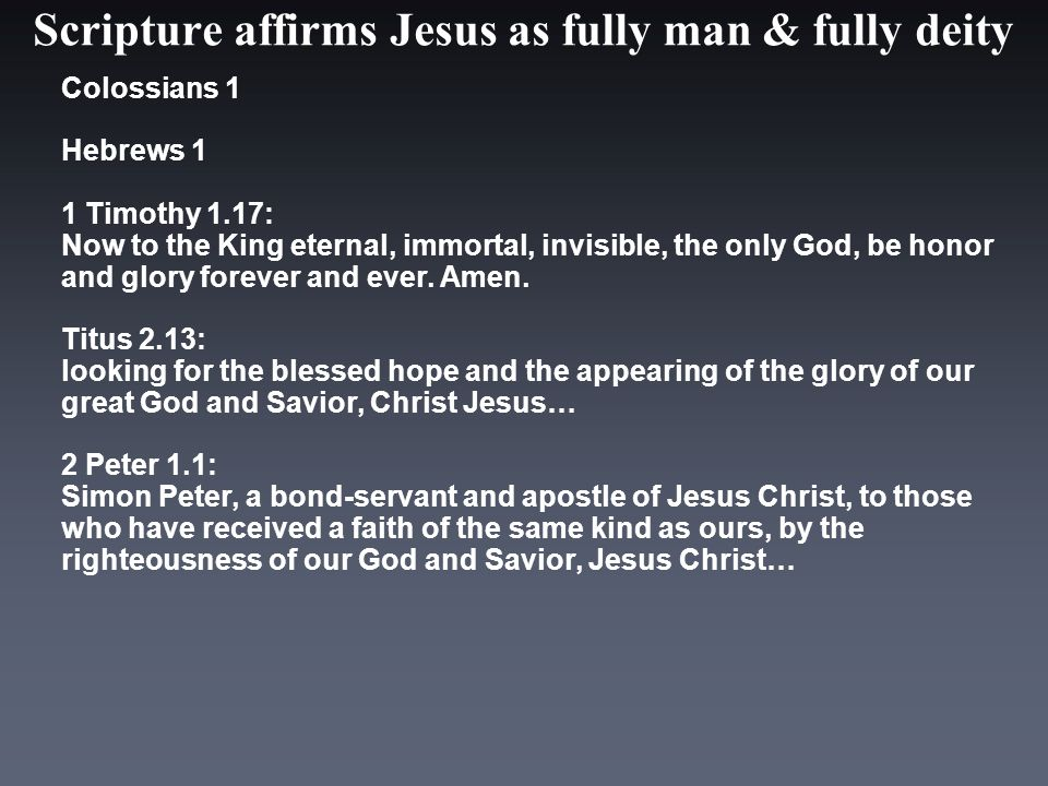 Scripture affirms Jesus as fully man & fully deity Colossians 1 Hebrews 1 1 Timothy 1.17: Now to the King eternal, immortal, invisible, the only God, be honor and glory forever and ever.