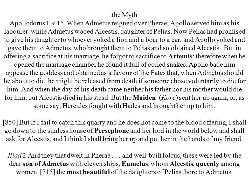 the Myth Apollodorus 1.9.15 When Admetus reigned over Pherae, Apollo served him as his labourer while Admetus wooed Alcestis, daughter of Pelias.
