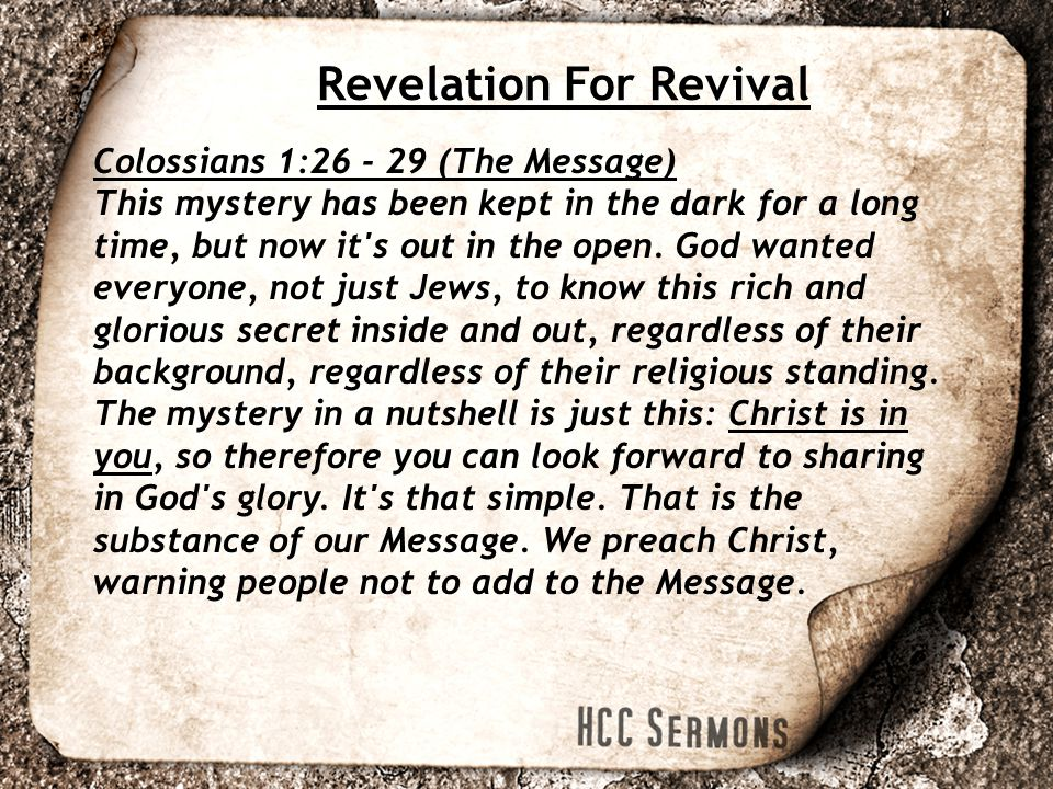 Revelation For Revival Colossians 1:26 - 29 (The Message) This mystery has been kept in the dark for a long time, but now it s out in the open.