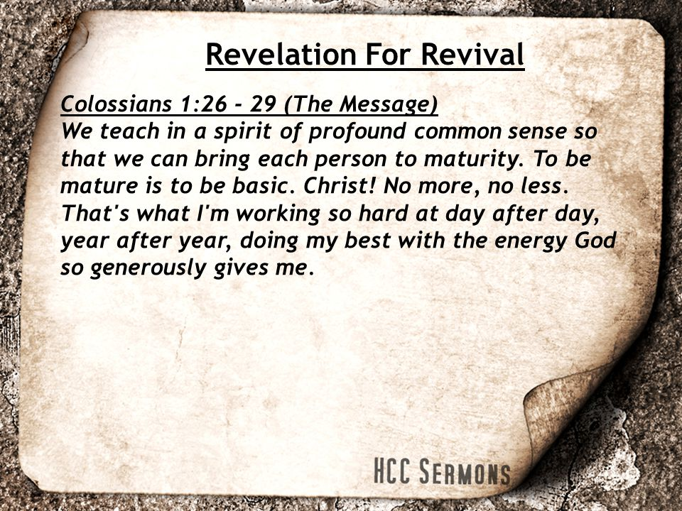 Revelation For Revival Colossians 1:26 - 29 (The Message) We teach in a spirit of profound common sense so that we can bring each person to maturity.