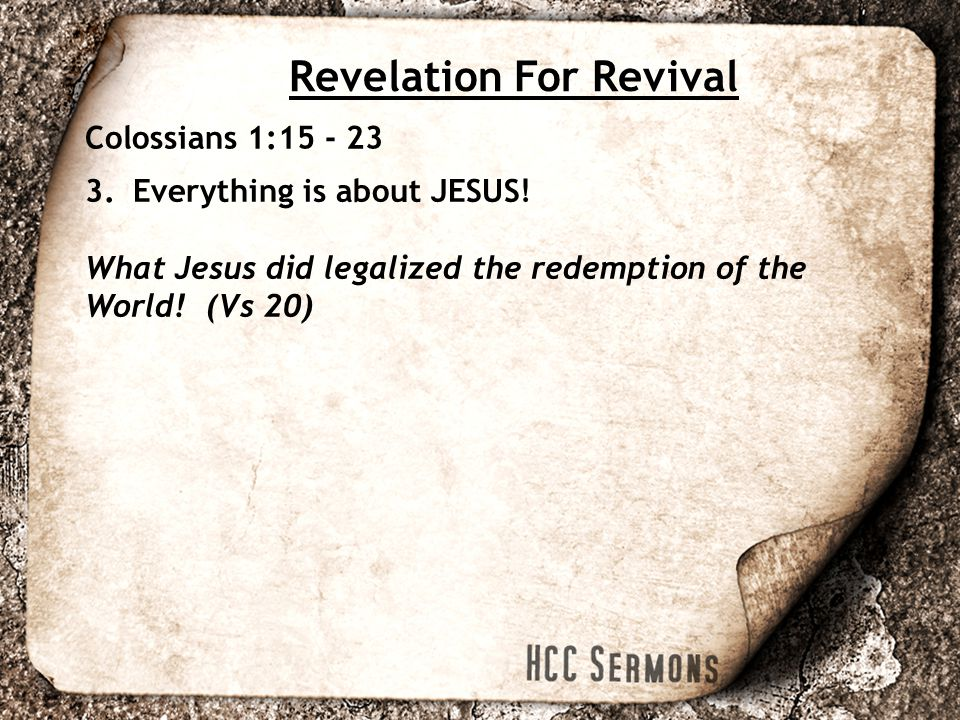 Revelation For Revival Colossians 1:15 - 23 3.Everything is about JESUS.