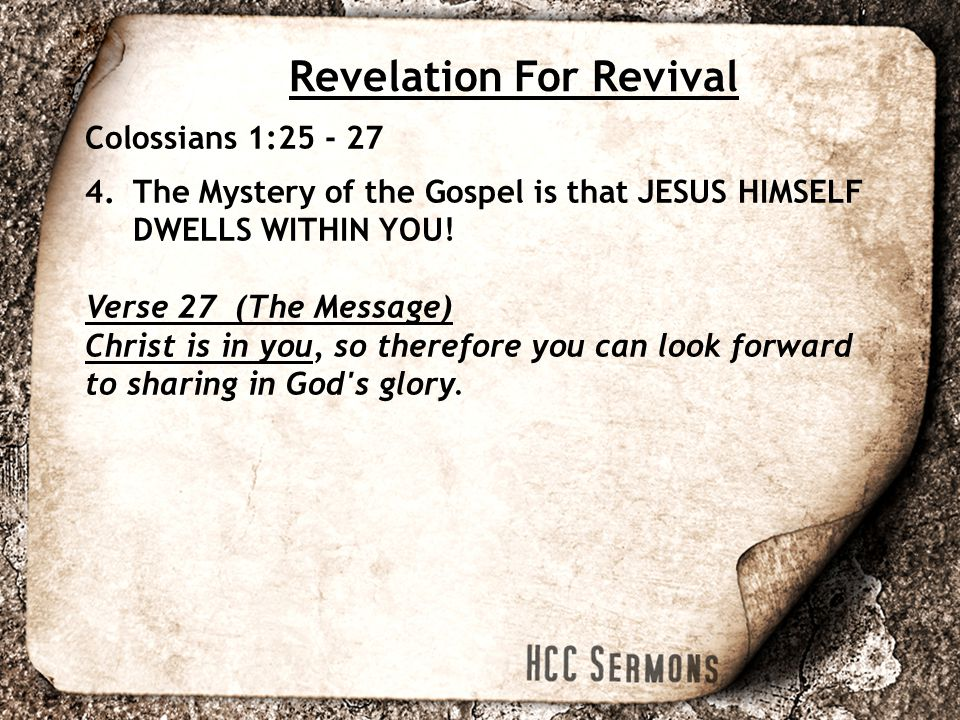 Revelation For Revival Colossians 1:25 - 27 4.The Mystery of the Gospel is that JESUS HIMSELF DWELLS WITHIN YOU.