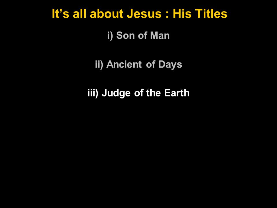 It's all about Jesus : His Titles i) Son of Man ii) Ancient of Days iii) Judge of the Earth