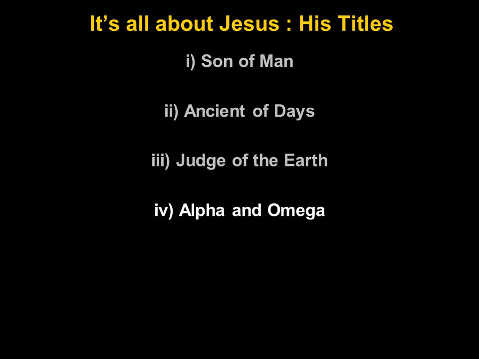 It's all about Jesus : His Titles i) Son of Man ii) Ancient of Days iii) Judge of the Earth iv) Alpha and Omega