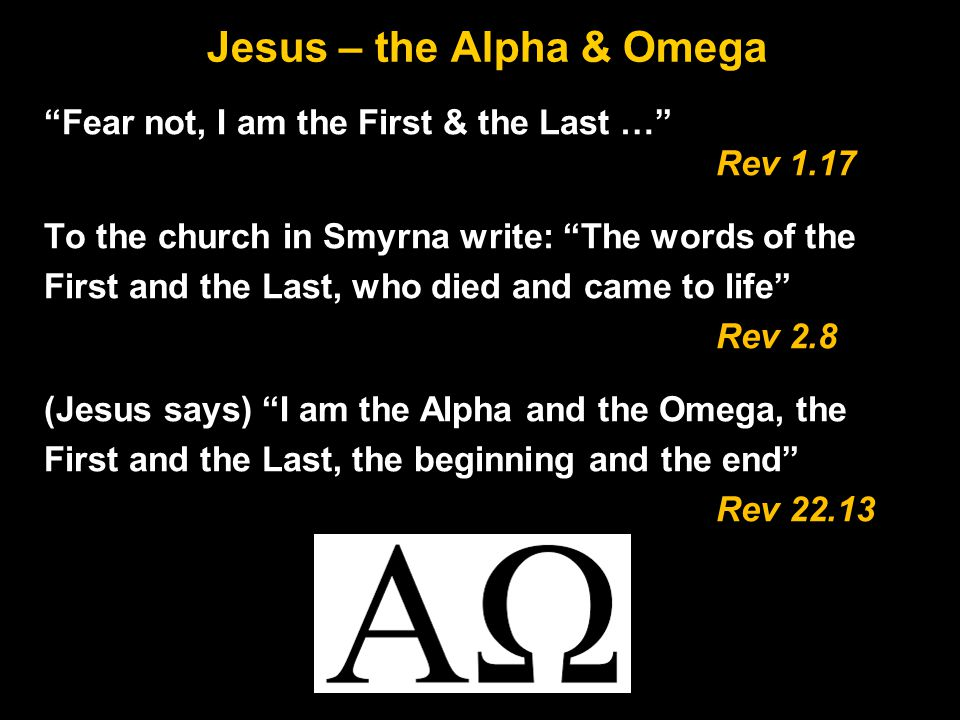 Jesus – the Alpha & Omega Fear not, I am the First & the Last … Rev 1.17 To the church in Smyrna write: The words of the First and the Last, who died and came to life Rev 2.8 (Jesus says) I am the Alpha and the Omega, the First and the Last, the beginning and the end Rev 22.13