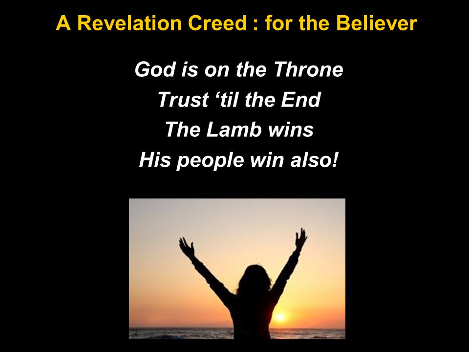 A Revelation Creed : for the Believer God is on the Throne Trust 'til the End The Lamb wins His people win also!