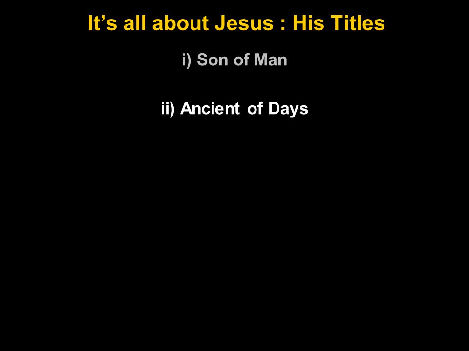It's all about Jesus : His Titles i) Son of Man ii) Ancient of Days
