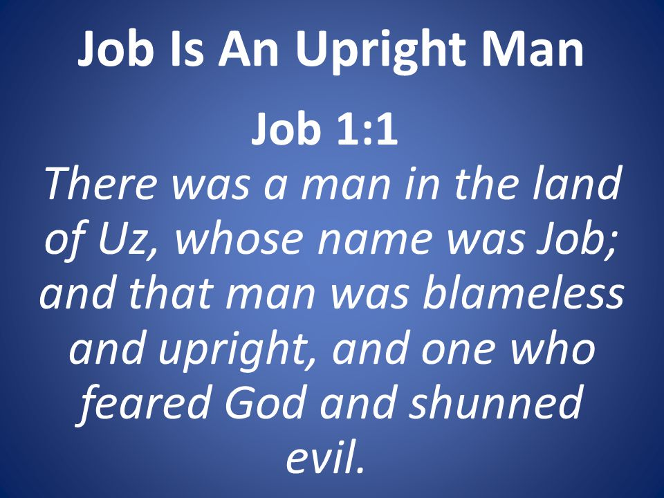 Job Is An Upright Man Job 1:1 There was a man in the land of Uz, whose name was Job; and that man was blameless and upright, and one who feared God and shunned evil.
