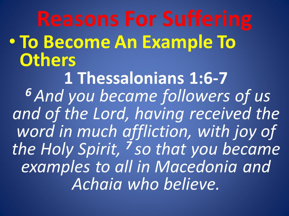 To Become An Example To Others 1 Thessalonians 1:6-7 6 And you became followers of us and of the Lord, having received the word in much affliction, with joy of the Holy Spirit, 7 so that you became examples to all in Macedonia and Achaia who believe.