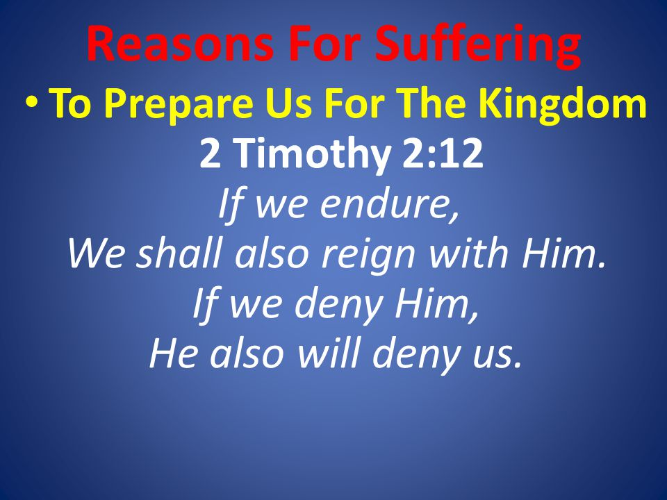 To Prepare Us For The Kingdom 2 Timothy 2:12 If we endure, We shall also reign with Him.