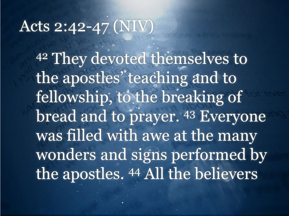 Acts 2:42-47 (NIV) 42 They devoted themselves to the apostles' teaching and to fellowship, to the breaking of bread and to prayer. 43 Everyone was fil