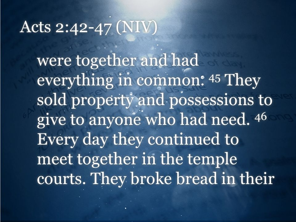 Acts 2:42-47 (NIV) were together and had everything in common. 45 They sold property and possessions to give to anyone who had need. 46 Every day they