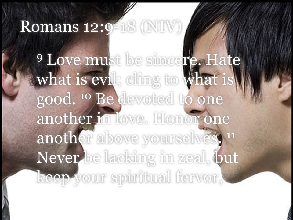 Romans 12:9-18 (NIV) 9 Love must be sincere.Hate what is evil; cling to what is good.