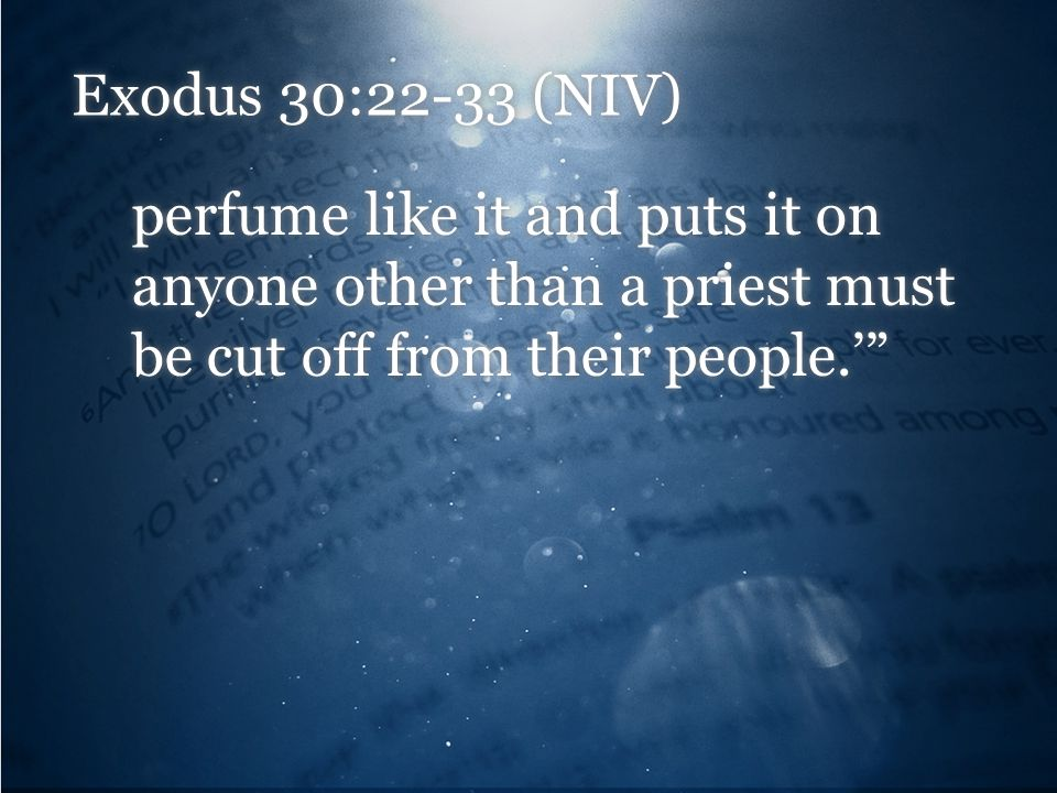 Exodus 30:22-33 (NIV) perfume like it and puts it on anyone other than a priest must be cut off from their people.'""