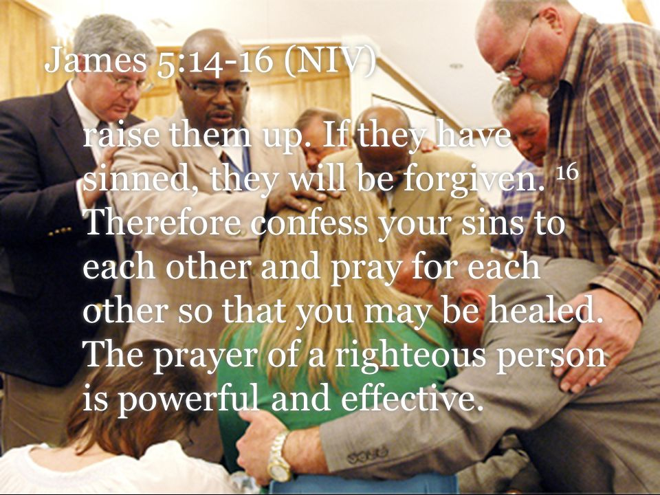 James 5:14-16 (NIV) raise them up.If they have sinned, they will be forgiven.