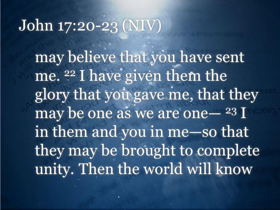 John 17:20-23 (NIV) may believe that you have sent me. 22 I have given them the glory that you gave me, that they may be one as we are one— 23 I in th