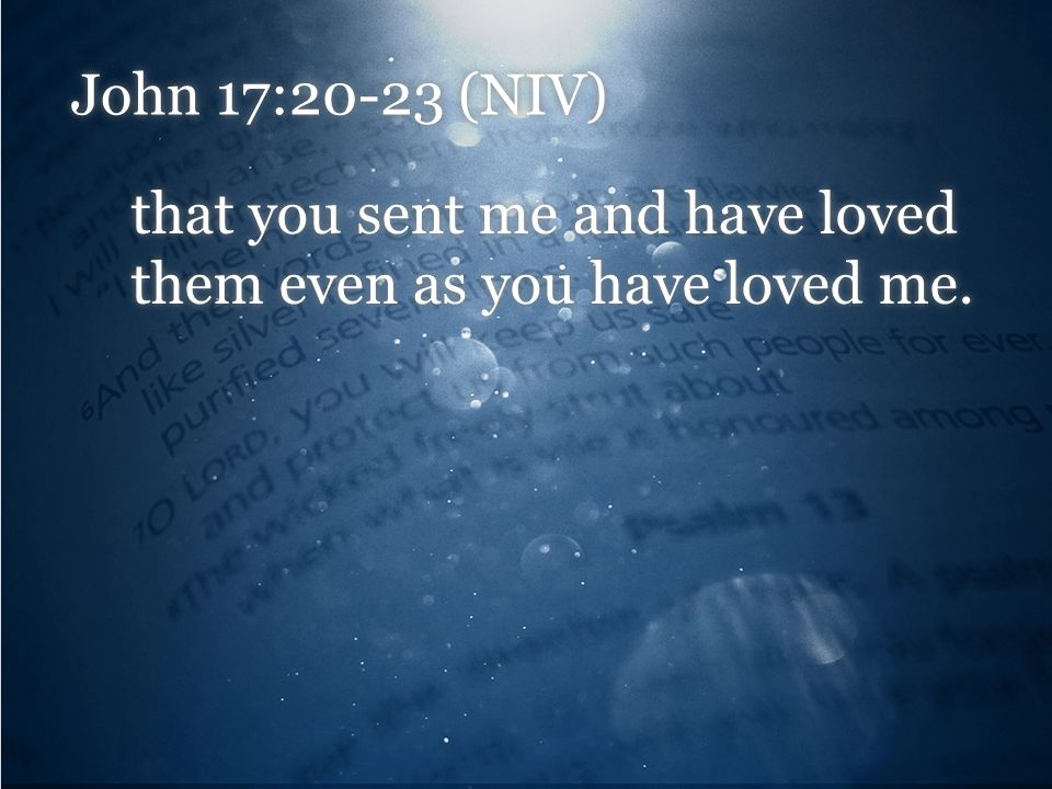 John 17:20-23 (NIV) that you sent me and have loved them even as you have loved me.