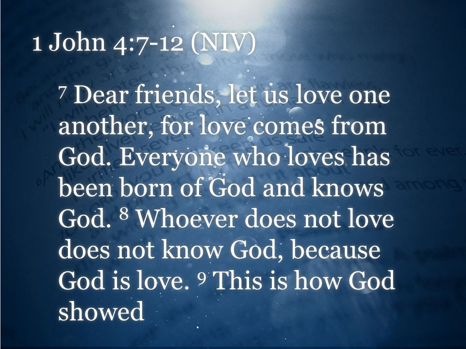 1 John 4:7-12 (NIV) 7 Dear friends, let us love one another, for love comes from God. Everyone who loves has been born of God and knows God. 8 Whoever