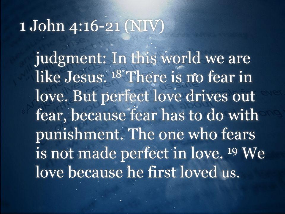 1 John 4:16-21 (NIV) judgment: In this world we are like Jesus.