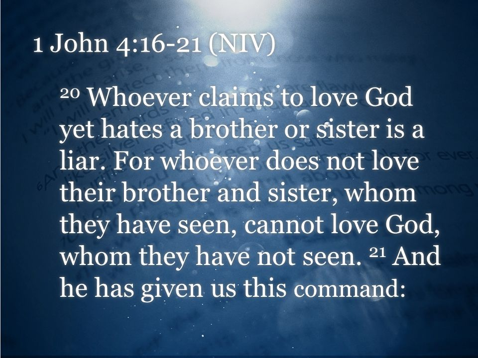 1 John 4:16-21 (NIV) 20 Whoever claims to love God yet hates a brother or sister is a liar.