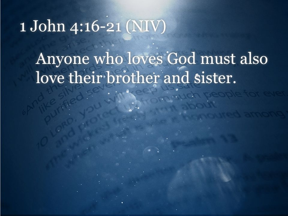 1 John 4:16-21 (NIV) Anyone who loves God must also love their brother and sister.