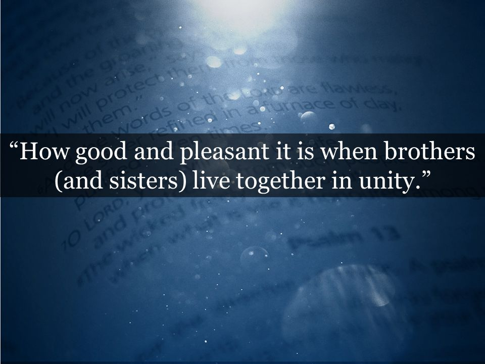How good and pleasant it is when brothers (and sisters) live together in unity.