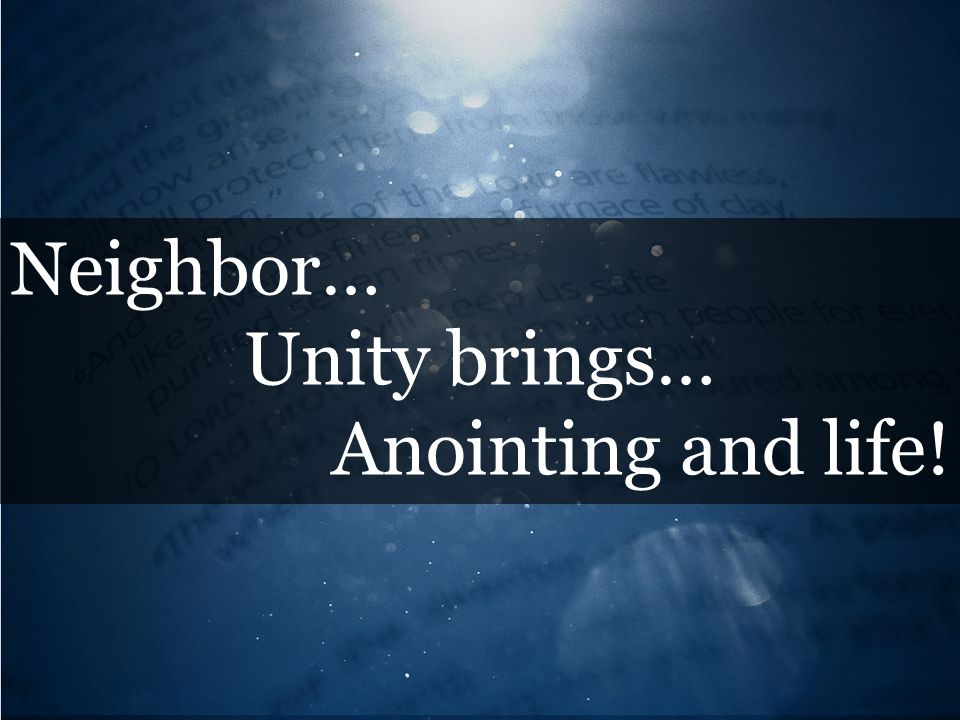 Neighbor… Unity brings… Anointing and life!